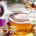 アンチエイジングに最適!ごぼう茶の美活パワー
