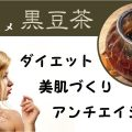 アンチエイジング・美肌作りにおススメ「黒豆茶」